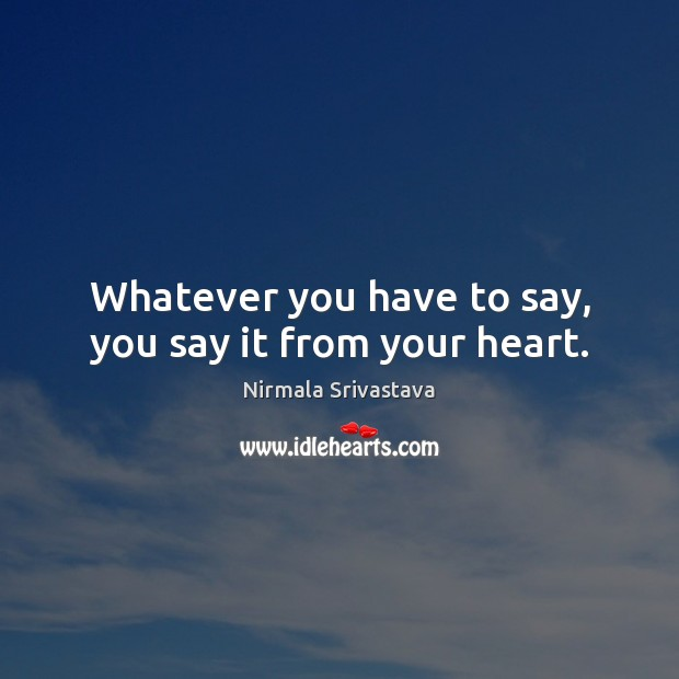 Whatever you have to say, you say it from your heart. Nirmala Srivastava Picture Quote