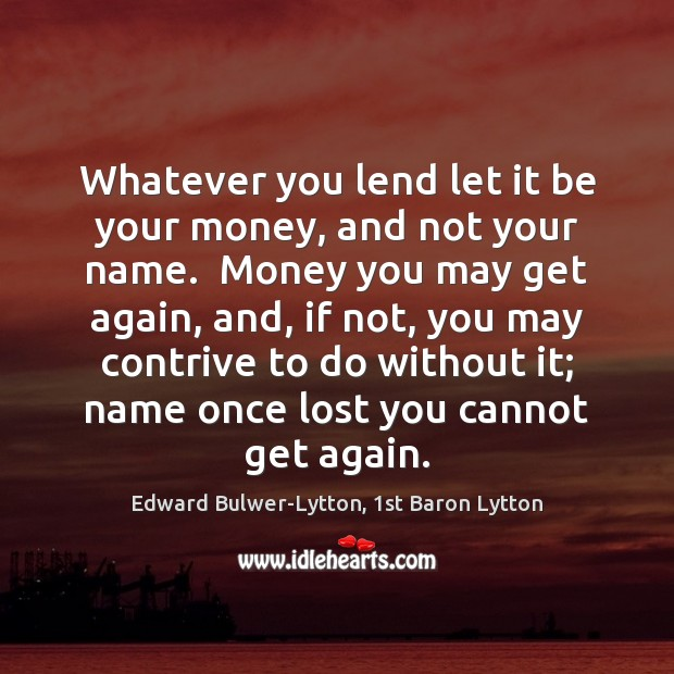 Whatever you lend let it be your money, and not your name. Image