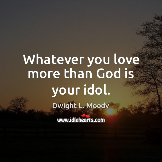 Whatever you love more than God is your idol. Image
