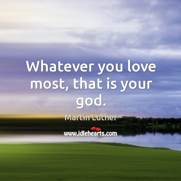 Whatever you love most, that is your God. Image