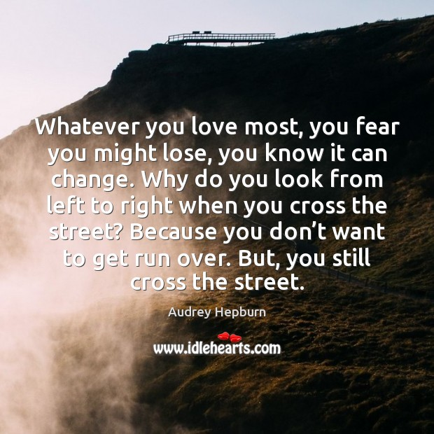 Whatever you love most, you fear you might lose, you know it Image