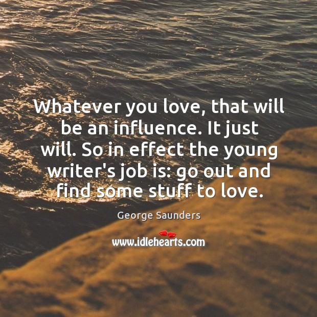Whatever you love, that will be an influence. It just will. So Image