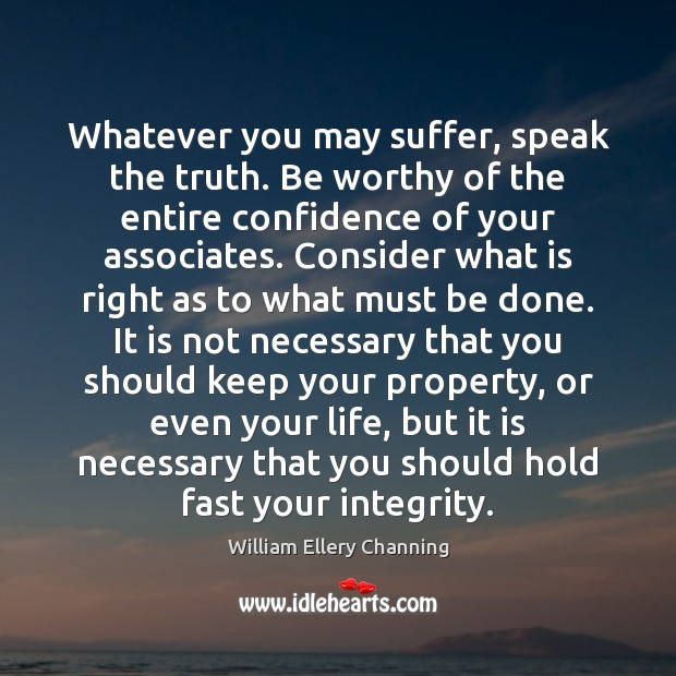 Whatever you may suffer, speak the truth. Be worthy of the entire William Ellery Channing Picture Quote
