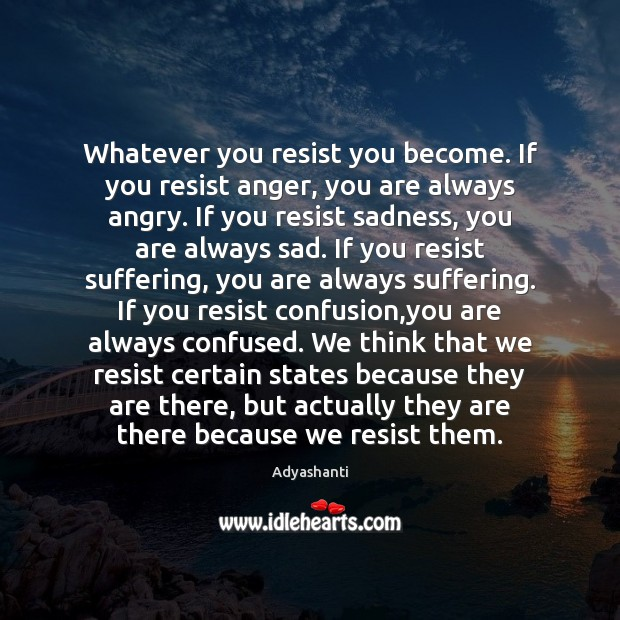 Image, Whatever you resist you become. If you resist anger, you are always