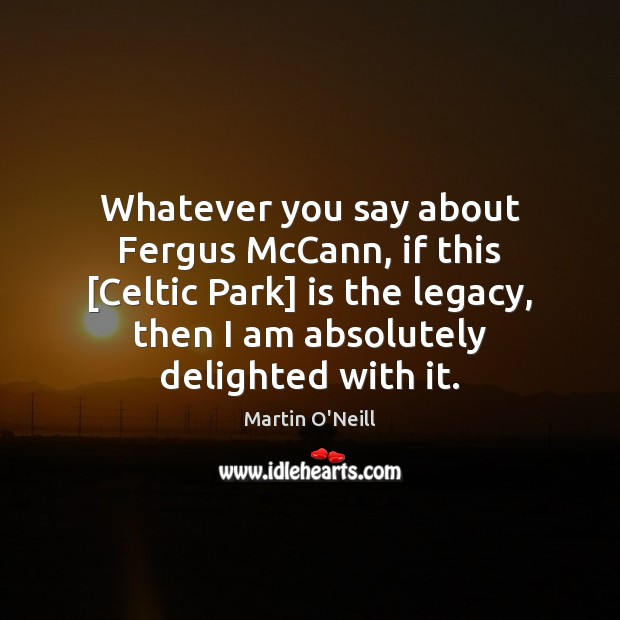 Whatever you say about Fergus McCann, if this [Celtic Park] is the Image