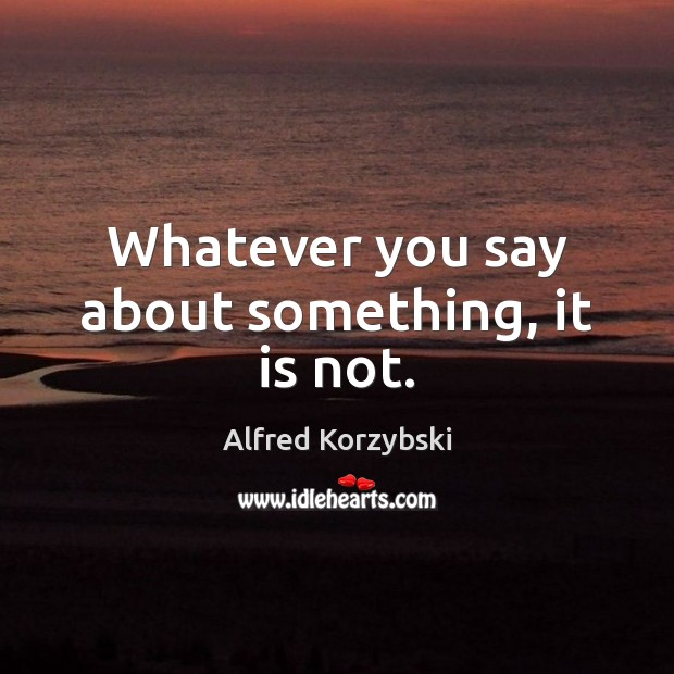 Whatever you say about something, it is not. Image