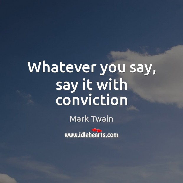 Whatever you say, say it with conviction Image