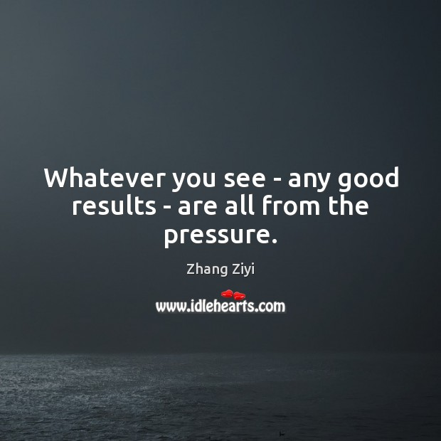 Whatever you see – any good results – are all from the pressure. Zhang Ziyi Picture Quote