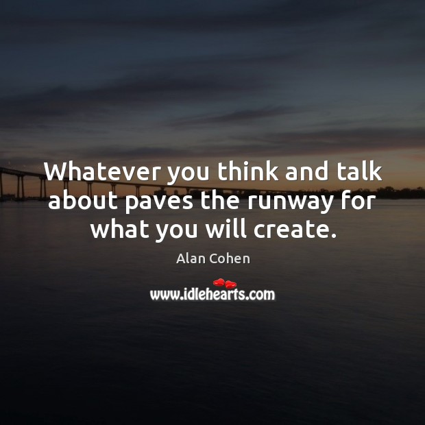Whatever you think and talk about paves the runway for what you will create. Alan Cohen Picture Quote
