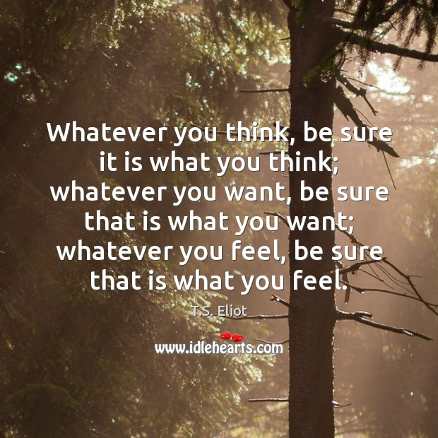 Whatever you think, be sure it is what you think; whatever you T.S. Eliot Picture Quote