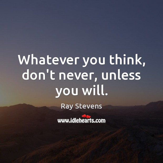 Image, Whatever you think, don't never, unless you will.