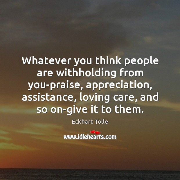 Whatever you think people are withholding from you-praise, appreciation, assistance, loving care, Image