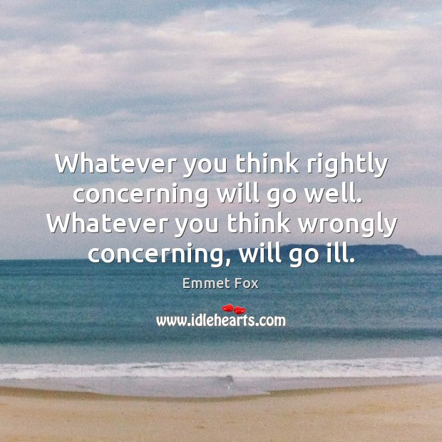 Whatever you think rightly concerning will go well.  Whatever you think wrongly Emmet Fox Picture Quote
