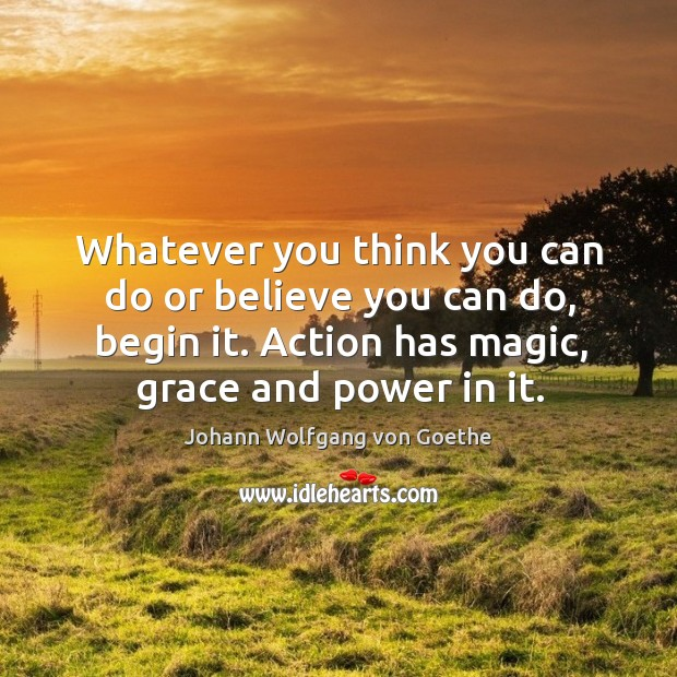 Whatever you think you can do or believe you can do, begin it. Action has magic, grace and power in it. Image