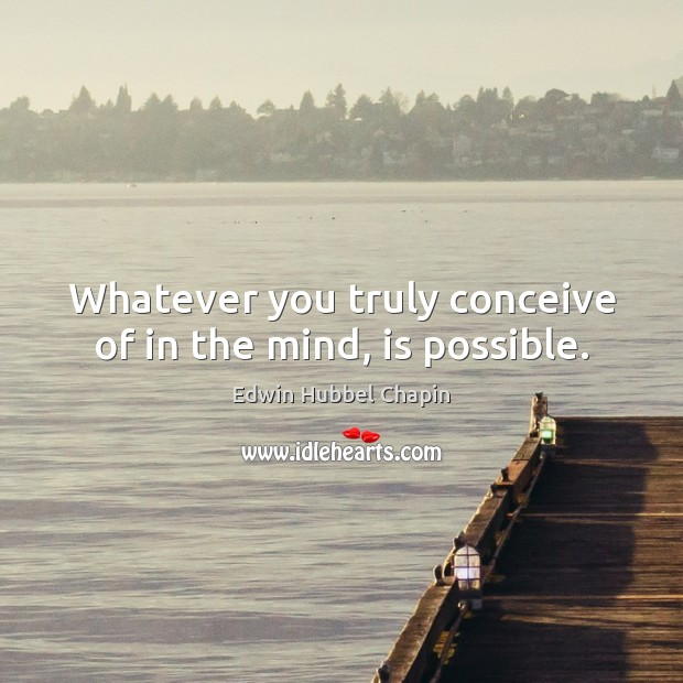 Whatever you truly conceive of in the mind, is possible. Edwin Hubbel Chapin Picture Quote