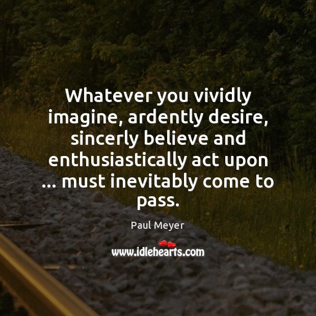 Whatever you vividly imagine, ardently desire, sincerly believe and enthusiastically act upon … Image