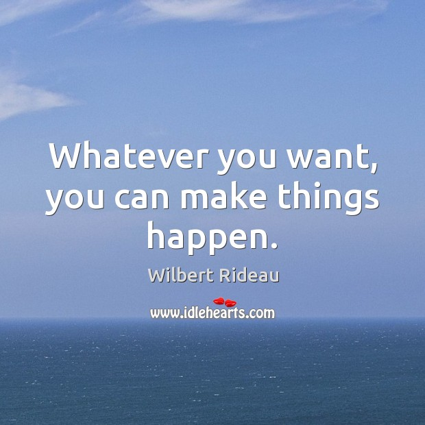 Whatever you want, you can make things happen. Image