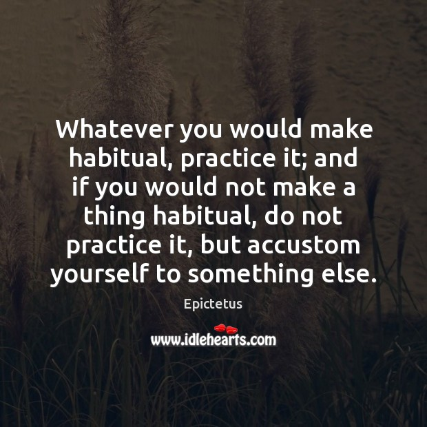 Whatever you would make habitual, practice it; and if you would not Epictetus Picture Quote