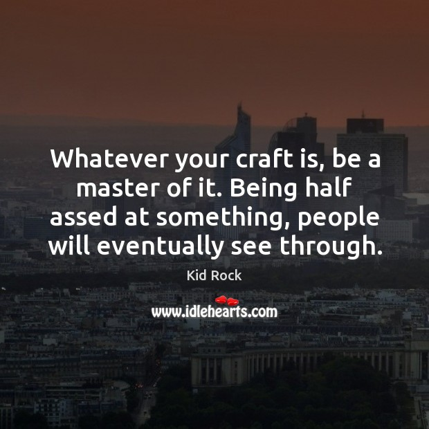 Whatever your craft is, be a master of it. Being half assed Kid Rock Picture Quote