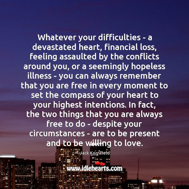 Whatever your difficulties – a devastated heart, financial loss, feeling assaulted by Jack Kornfield Picture Quote