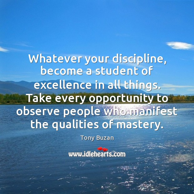 Whatever your discipline, become a student of excellence in all things. Take Opportunity Quotes Image