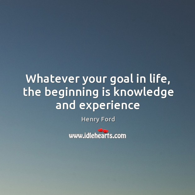 Image, Whatever your goal in life, the beginning is knowledge and experience
