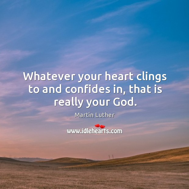 Whatever your heart clings to and confides in, that is really your God. Image