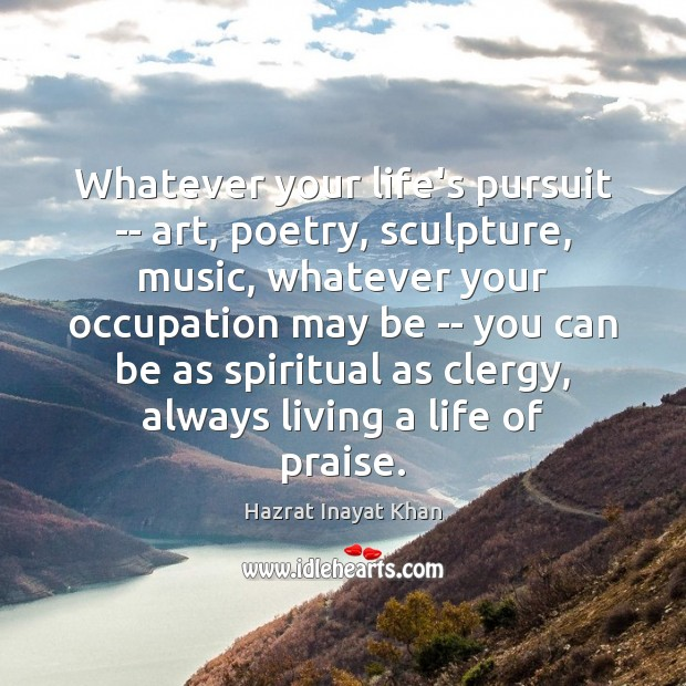 Whatever your life's pursuit — art, poetry, sculpture, music, whatever your occupation Hazrat Inayat Khan Picture Quote