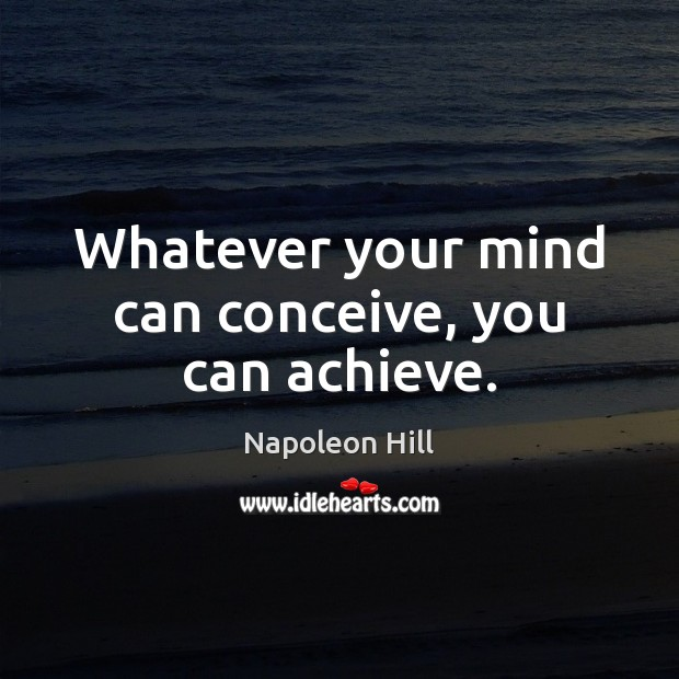 Whatever your mind can conceive, you can achieve. Napoleon Hill Picture Quote