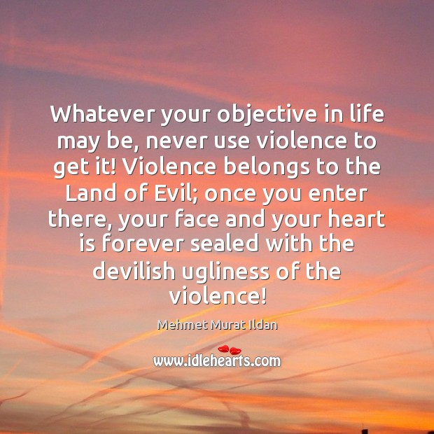 Image, Whatever your objective in life may be, never use violence to get