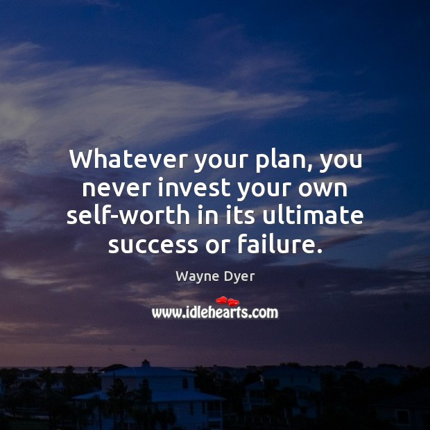 Whatever your plan, you never invest your own self-worth in its ultimate Image