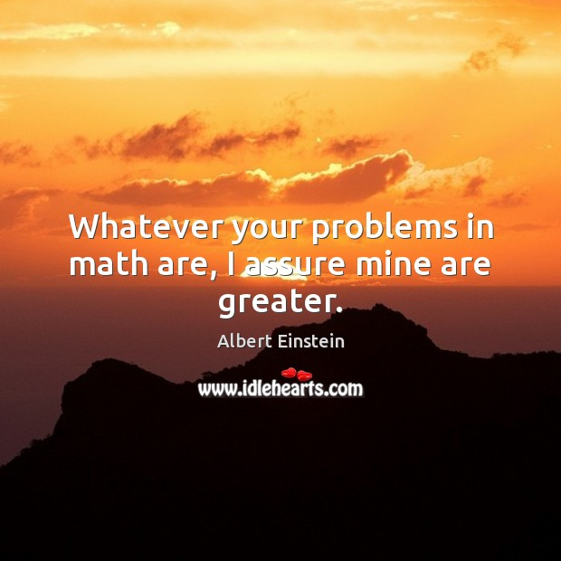 Whatever your problems in math are, I assure mine are greater. Albert Einstein Picture Quote