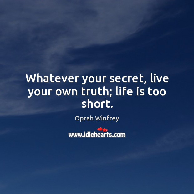 Whatever your secret, live your own truth; life is too short. Life is Too Short Quotes Image