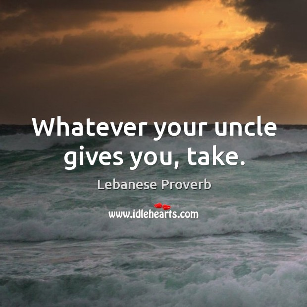Whatever your uncle gives you, take. Lebanese Proverbs Image