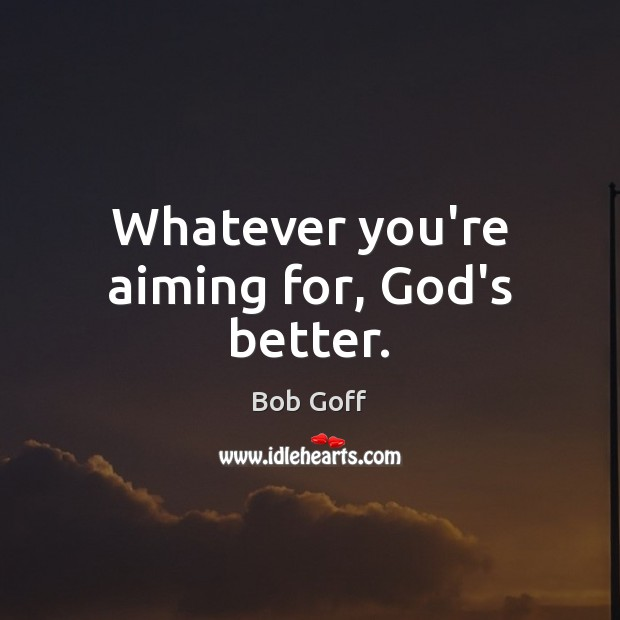Whatever you're aiming for, God's better. Image