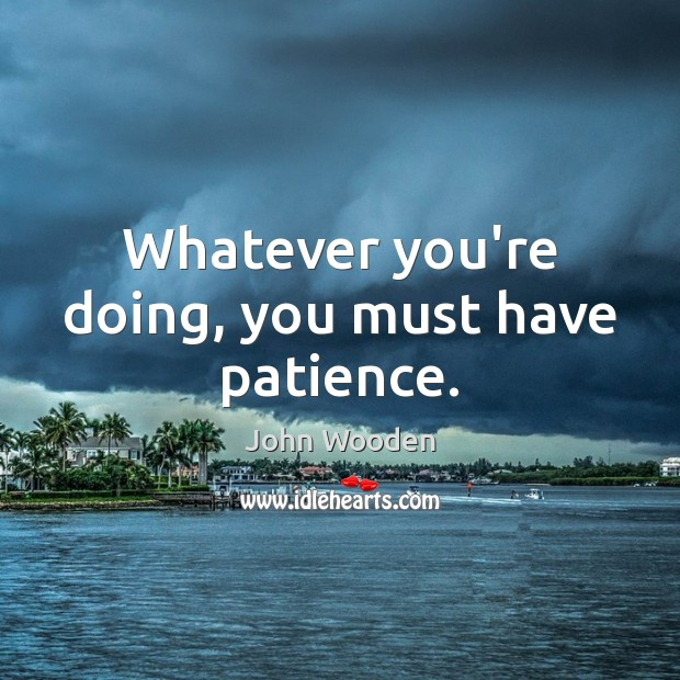 Whatever you're doing, you must have patience. Image
