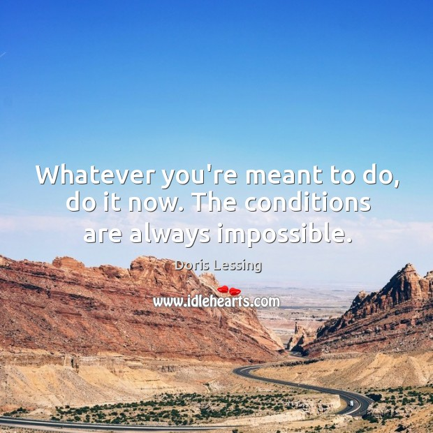 Whatever you're meant to do, do it now. The conditions are always impossible. Doris Lessing Picture Quote