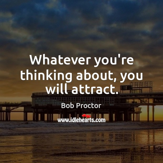 Whatever you're thinking about, you will attract. Bob Proctor Picture Quote