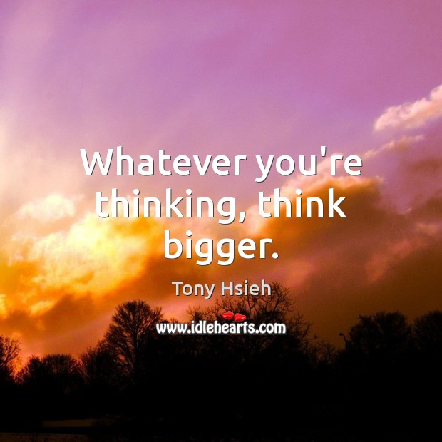 Whatever you're thinking, think bigger. Tony Hsieh Picture Quote
