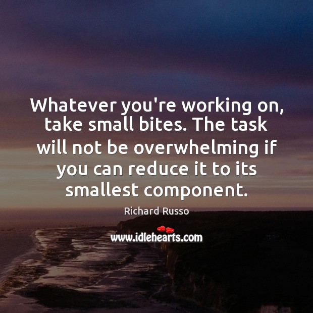 Whatever you're working on, take small bites. The task will not be Richard Russo Picture Quote