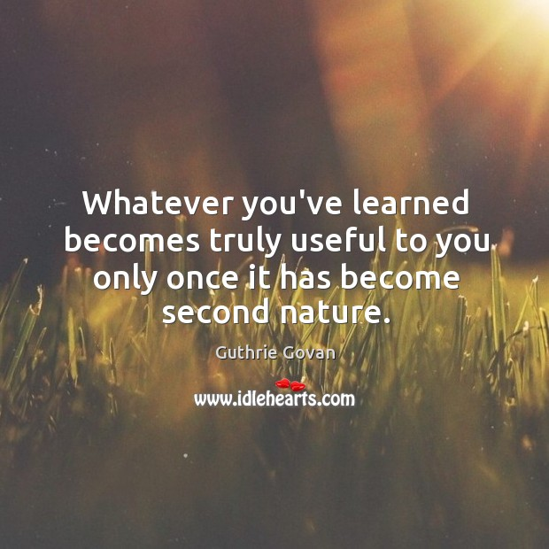 Whatever you've learned becomes truly useful to you only once it has become second nature. Image