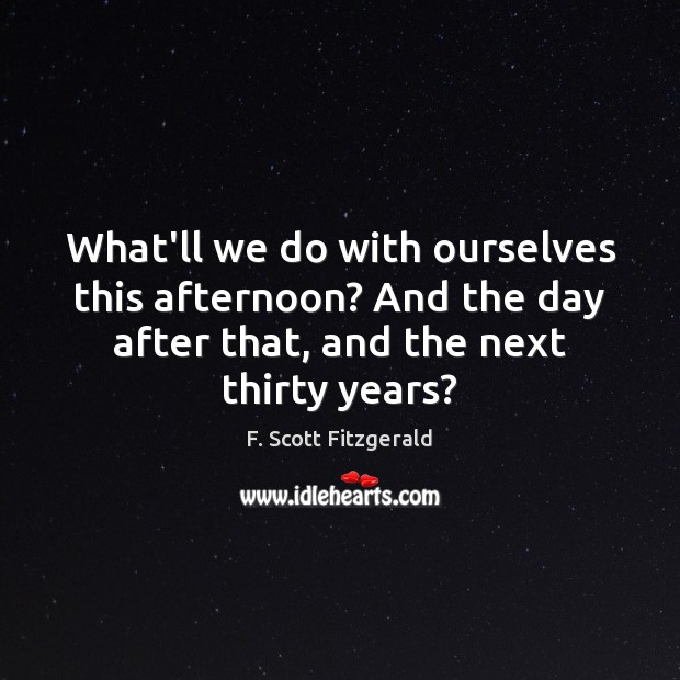 What'll we do with ourselves this afternoon? And the day after that, F. Scott Fitzgerald Picture Quote