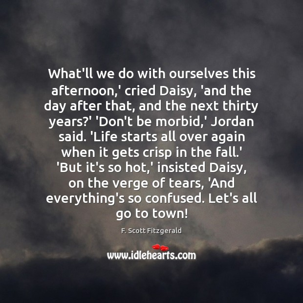 What'll we do with ourselves this afternoon,' cried Daisy, 'and the F. Scott Fitzgerald Picture Quote