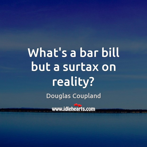 What's a bar bill but a surtax on reality? Image