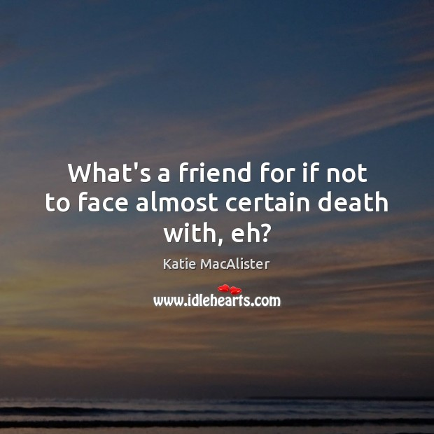 Image, What's a friend for if not to face almost certain death with, eh?