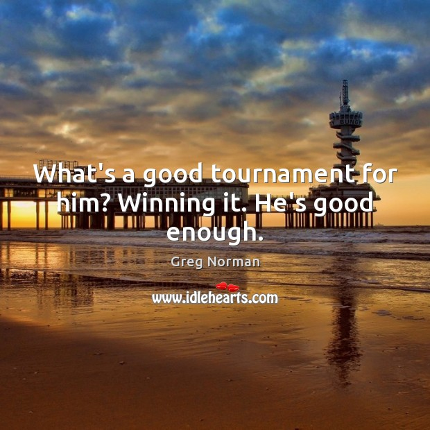 What's a good tournament for him? Winning it. He's good enough. Image
