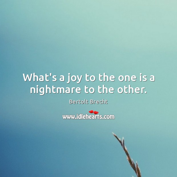 What's a joy to the one is a nightmare to the other. Bertolt Brecht Picture Quote