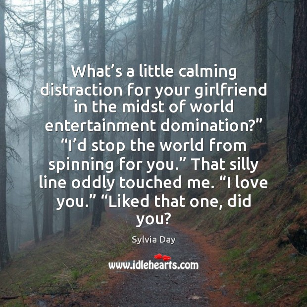 What's a little calming distraction for your girlfriend in the midst Sylvia Day Picture Quote