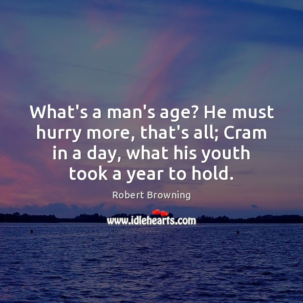 What's a man's age? He must hurry more, that's all; Cram in Robert Browning Picture Quote