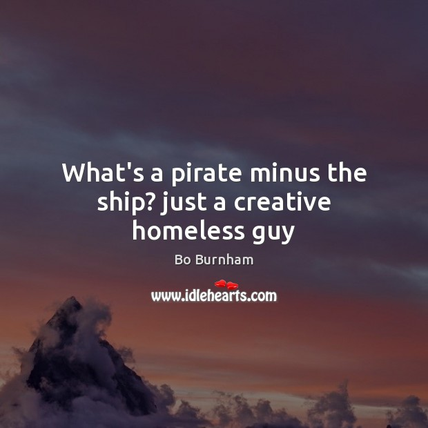 What's a pirate minus the ship? just a creative homeless guy Bo Burnham Picture Quote